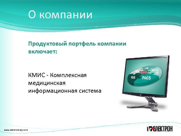 О компании Продуктовый портфель компании включает: КМИС - Комплексная медицинская информационная система www. electronxray.