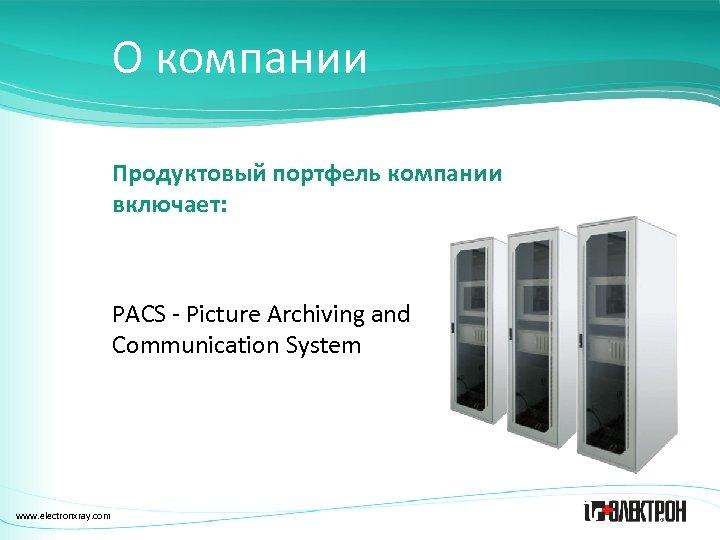 О компании Продуктовый портфель компании включает: PACS - Picture Archiving and Communication System www.