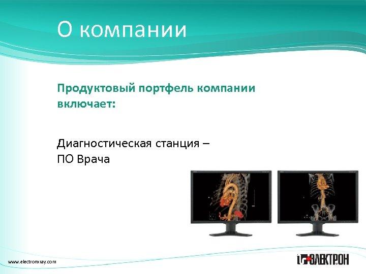 О компании Продуктовый портфель компании включает: Диагностическая станция – ПО Врача www. electronxray. com