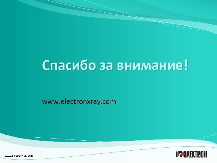 Спасибо за внимание! www. electronxray. com