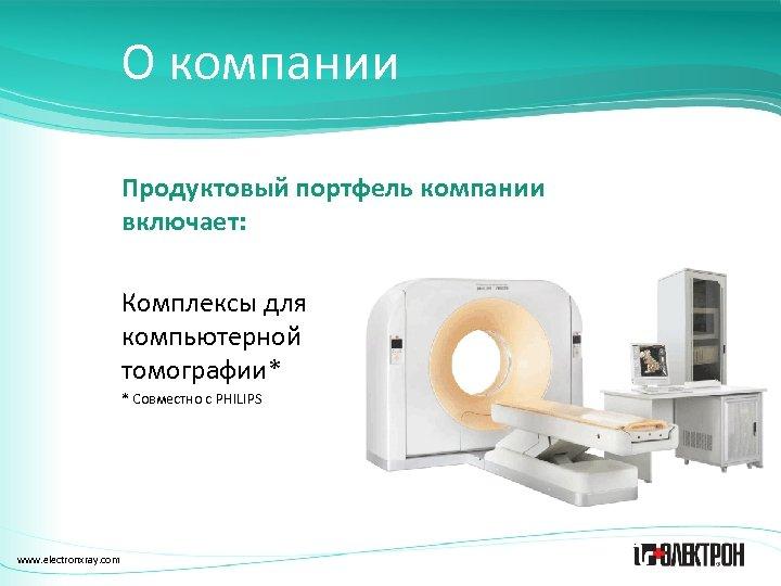 О компании Продуктовый портфель компании включает: Комплексы для компьютерной томографии* * Совместно с PHILIPS