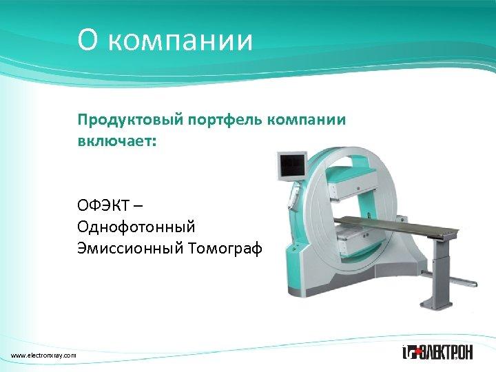 О компании Продуктовый портфель компании включает: ОФЭКТ – Однофотонный Эмиссионный Томограф www. electronxray. com