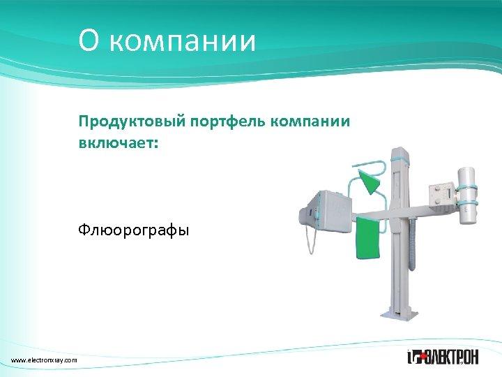 О компании Продуктовый портфель компании включает: Флюорографы www. electronxray. com