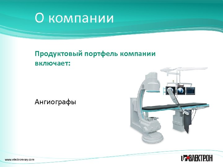 О компании Продуктовый портфель компании включает: Ангиографы www. electronxray. com