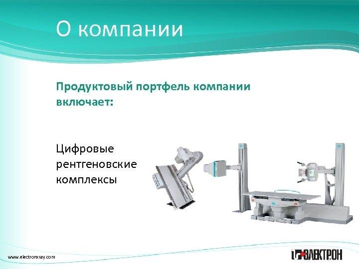 О компании Продуктовый портфель компании включает: Цифровые рентгеновские комплексы www. electronxray. com