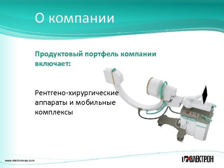 О компании Продуктовый портфель компании включает: Рентгено-хирургические аппараты и мобильные комплексы www. electronxray. com