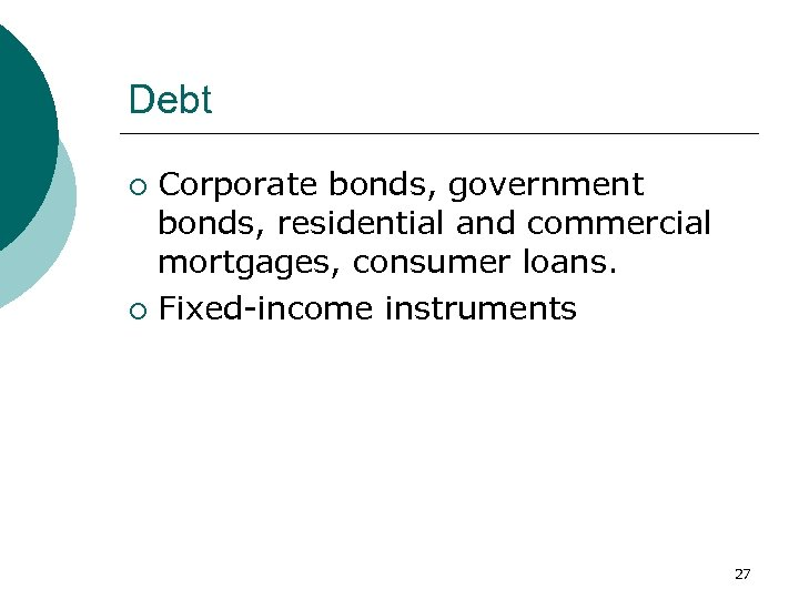 Debt Corporate bonds, government bonds, residential and commercial mortgages, consumer loans. ¡ Fixed-income instruments