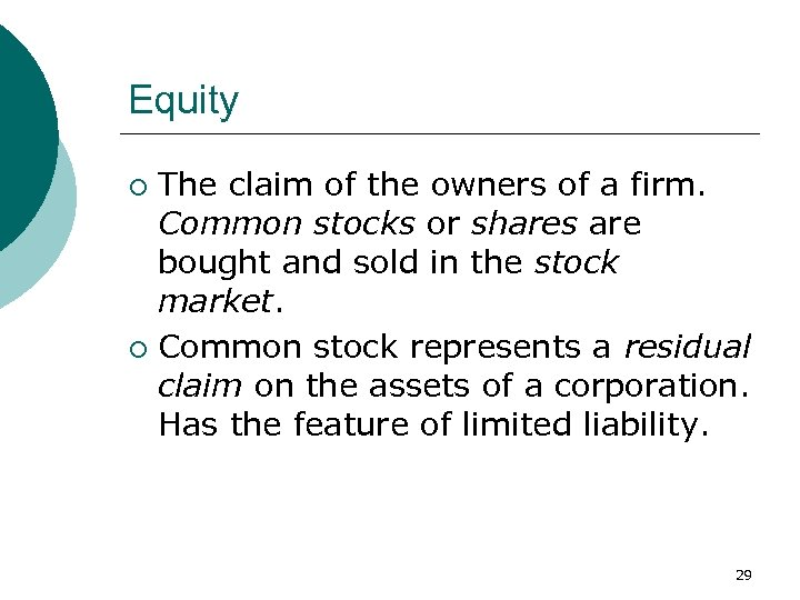 Equity The claim of the owners of a firm. Common stocks or shares are