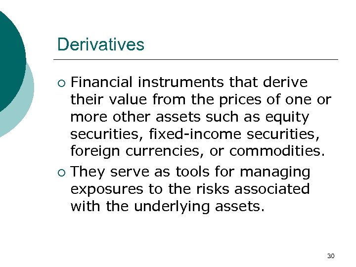 Derivatives Financial instruments that derive their value from the prices of one or more