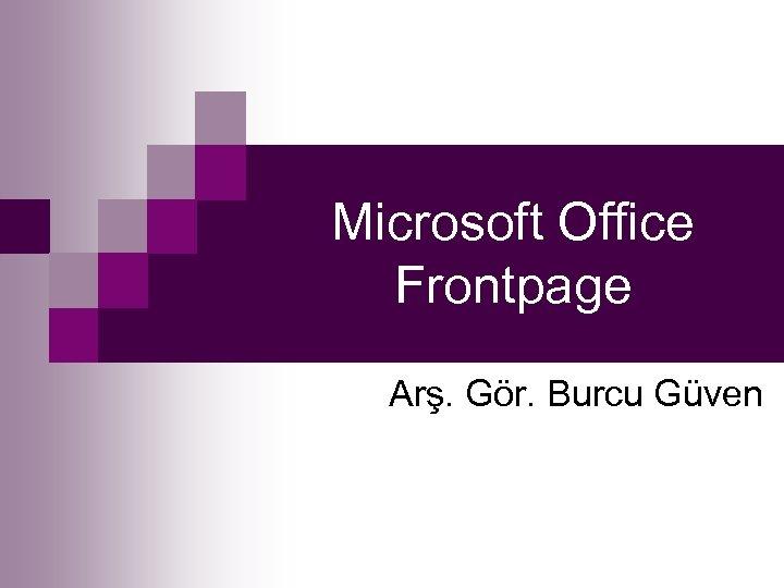 Microsoft Office Frontpage Arş. Gör. Burcu Güven