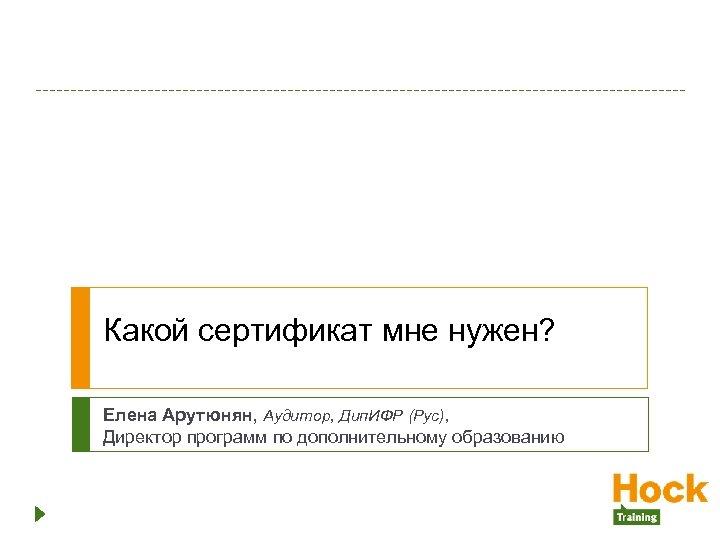 Какой сертификат мне нужен? Елена Арутюнян, Аудитор, Дип. ИФР (Рус), Директор программ по дополнительному
