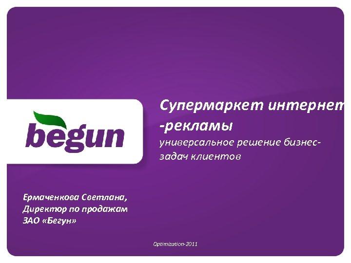 Супермаркет интернет -рекламы универсальное решение бизнесзадач клиентов Ермаченкова Светлана, Директор по продажам ЗАО «Бегун»