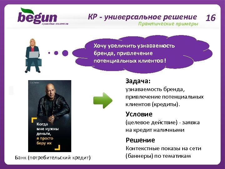 КР - универсальное решение 16 Практические примеры Хочу увеличить узнаваемость бренда, привлечение потенциальных клиентов