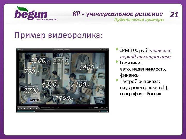 КР - универсальное решение 21 Практические примеры Пример видеоролика: • CPM 100 руб. только
