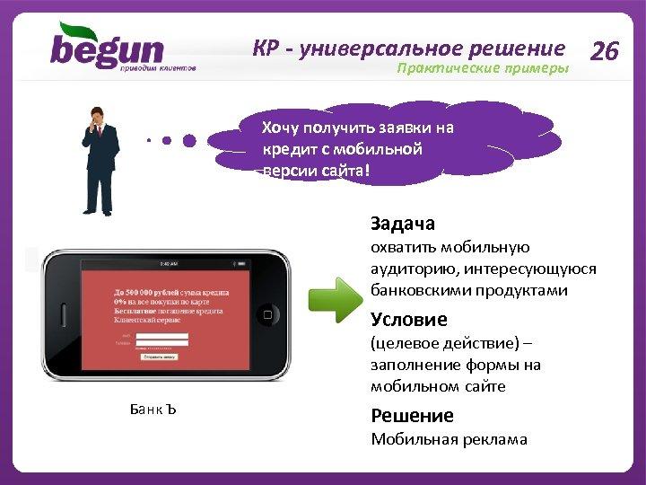 КР - универсальное решение 26 Практические примеры Хочу получить заявки на кредит с мобильной