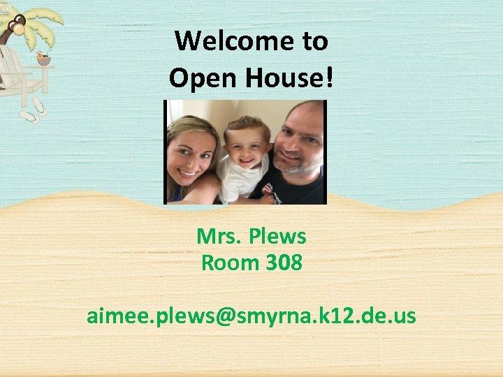 Welcome to Open House! Mrs. Plews Room 308 aimee. plews@smyrna. k 12. de. us