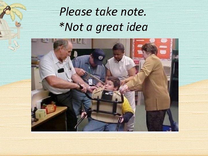 Please take note. *Not a great idea