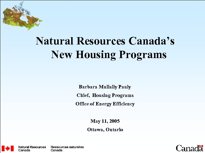 Natural Resources Canada's New Housing Programs Barbara Mullally Pauly Chief, Housing Programs Office of