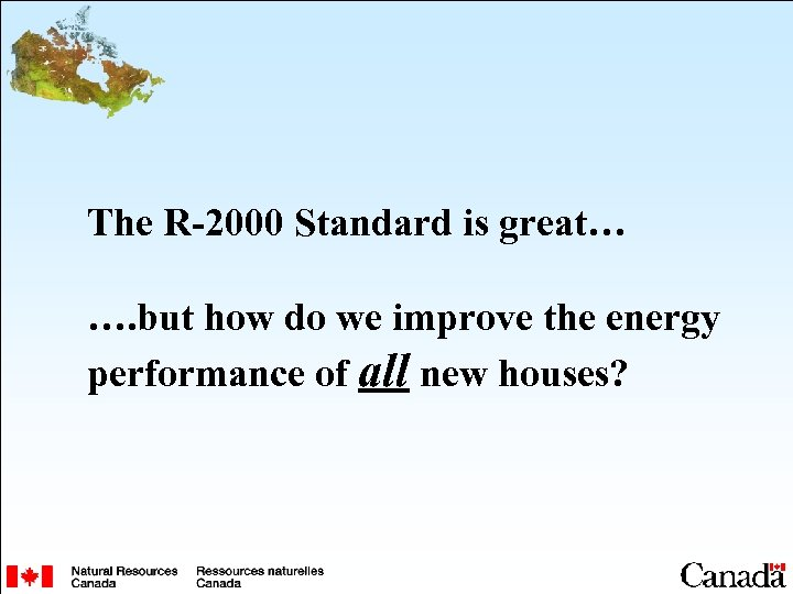 The R-2000 Standard is great… …. but how do we improve the energy performance