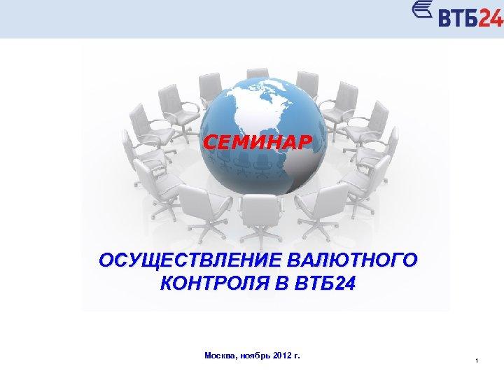 СЕМИНАР ОСУЩЕСТВЛЕНИЕ ВАЛЮТНОГО КОНТРОЛЯ В ВТБ 24 Москва, ноябрь 2012 г. 1