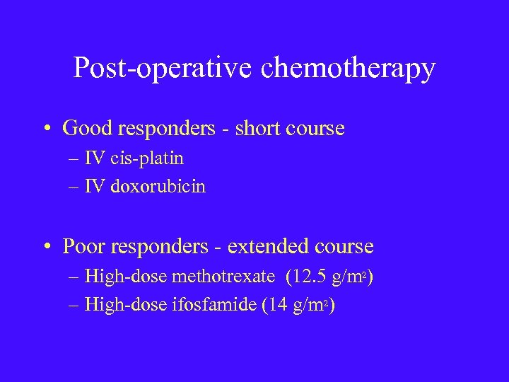 Post-operative chemotherapy • Good responders - short course – IV cis-platin – IV doxorubicin