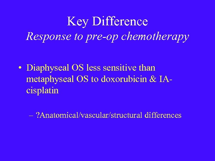 Key Difference Response to pre-op chemotherapy • Diaphyseal OS less sensitive than metaphyseal OS