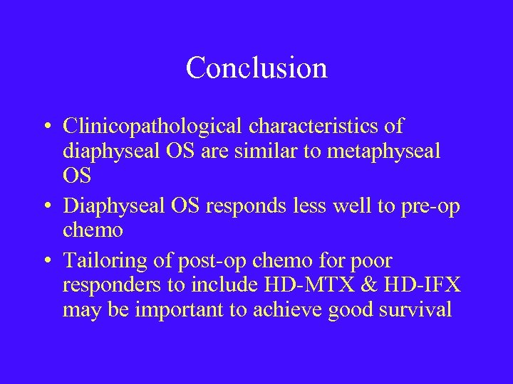 Conclusion • Clinicopathological characteristics of diaphyseal OS are similar to metaphyseal OS • Diaphyseal