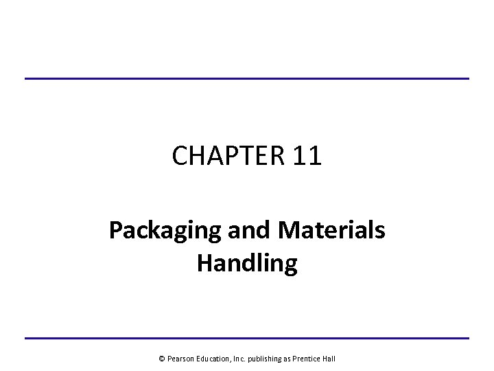 CHAPTER 11 Packaging and Materials Handling © Pearson Education, Inc. publishing as Prentice Hall