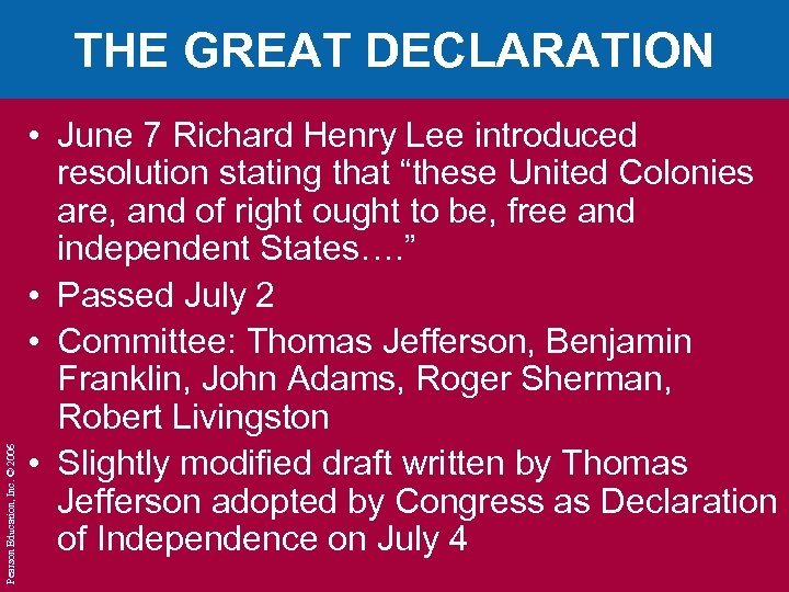 Pearson Education, Inc. © 2006 THE GREAT DECLARATION • June 7 Richard Henry Lee