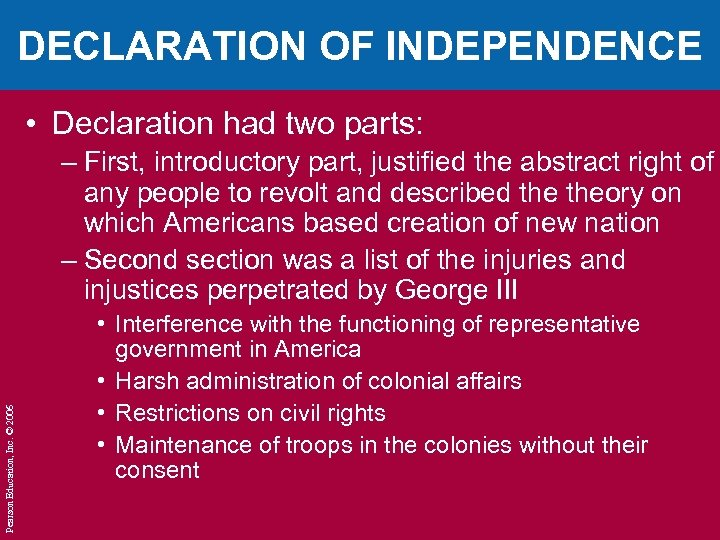 DECLARATION OF INDEPENDENCE • Declaration had two parts: Pearson Education, Inc. © 2006 –