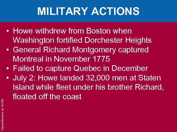 Pearson Education, Inc. © 2006 MILITARY ACTIONS • Howe withdrew from Boston when Washington