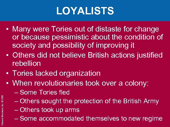 LOYALISTS Pearson Education, Inc. © 2006 • Many were Tories out of distaste for