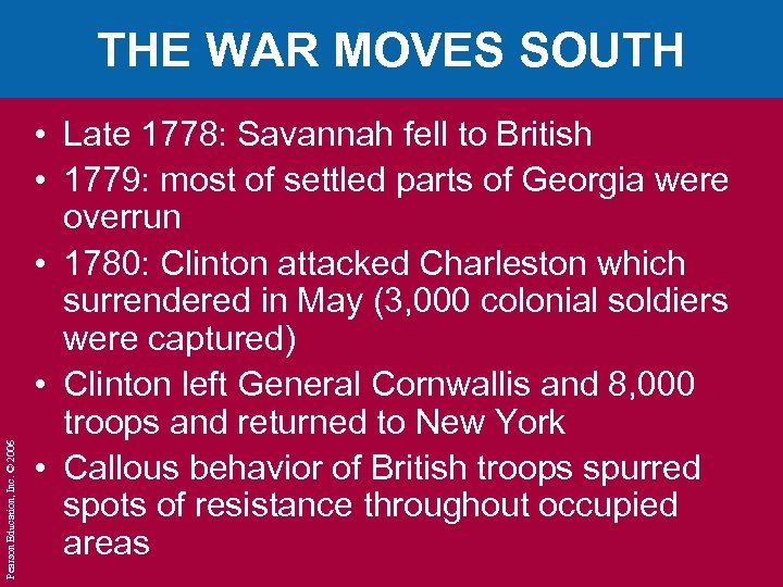Pearson Education, Inc. © 2006 THE WAR MOVES SOUTH • Late 1778: Savannah fell
