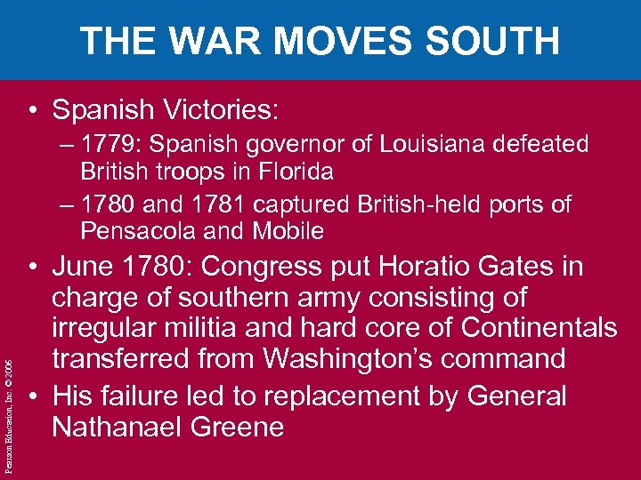 THE WAR MOVES SOUTH • Spanish Victories: Pearson Education, Inc. © 2006 – 1779: