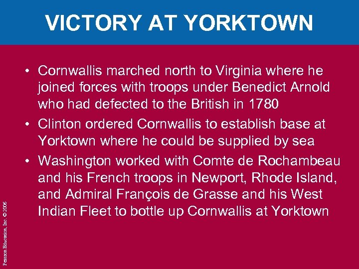 Pearson Education, Inc. © 2006 VICTORY AT YORKTOWN • Cornwallis marched north to Virginia