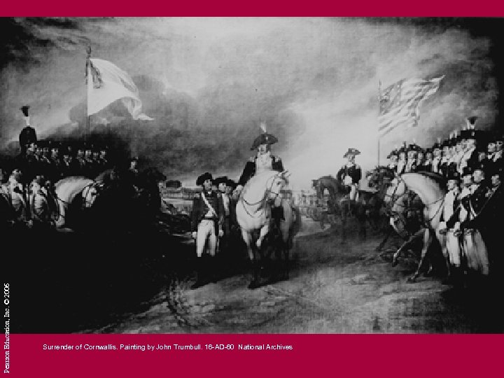 Pearson Education, Inc. © 2006 Surrender of Cornwallis. Painting by John Trumbull. 16 -AD-60