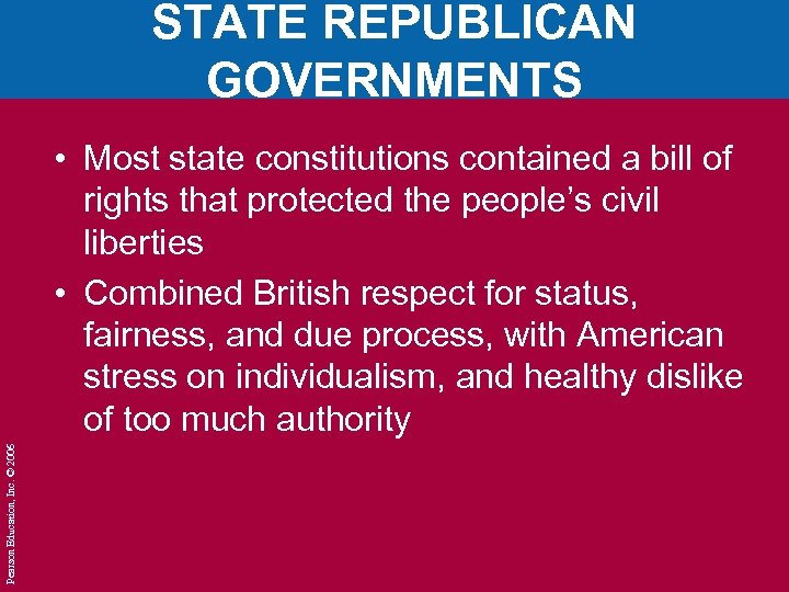 STATE REPUBLICAN GOVERNMENTS Pearson Education, Inc. © 2006 • Most state constitutions contained a
