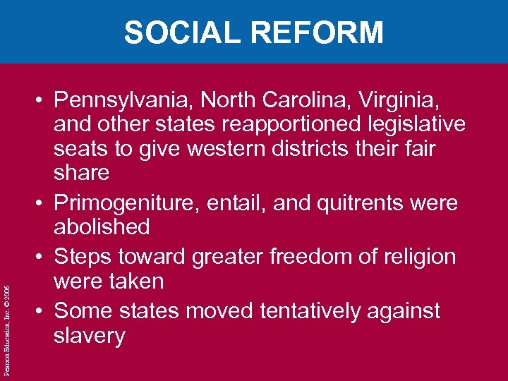 Pearson Education, Inc. © 2006 SOCIAL REFORM • Pennsylvania, North Carolina, Virginia, and other
