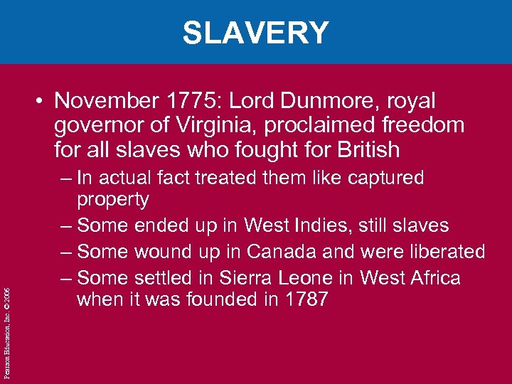 SLAVERY Pearson Education, Inc. © 2006 • November 1775: Lord Dunmore, royal governor of