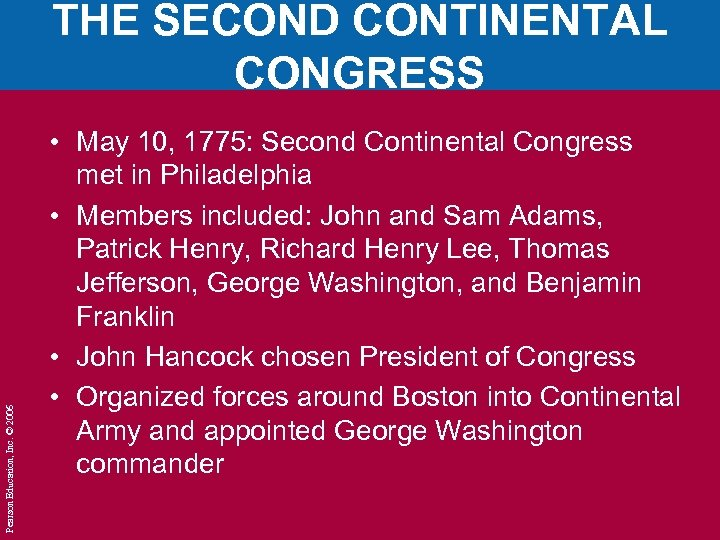 Pearson Education, Inc. © 2006 THE SECOND CONTINENTAL CONGRESS • May 10, 1775: Second