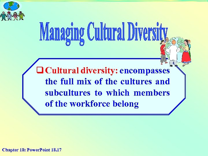 q Cultural diversity: encompasses the full mix of the cultures and subcultures to which