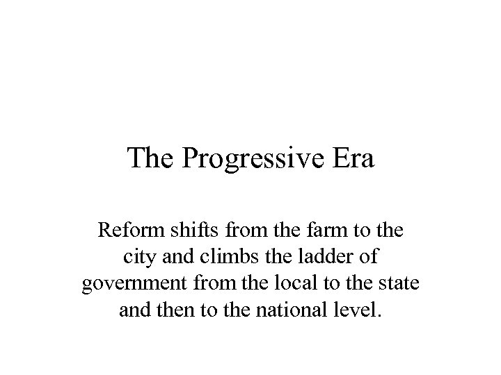 The Progressive Era Reform shifts from the farm to the city and climbs the