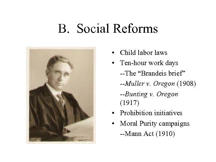 "B. Social Reforms • Child labor laws • Ten-hour work days --The ""Brandeis brief"""