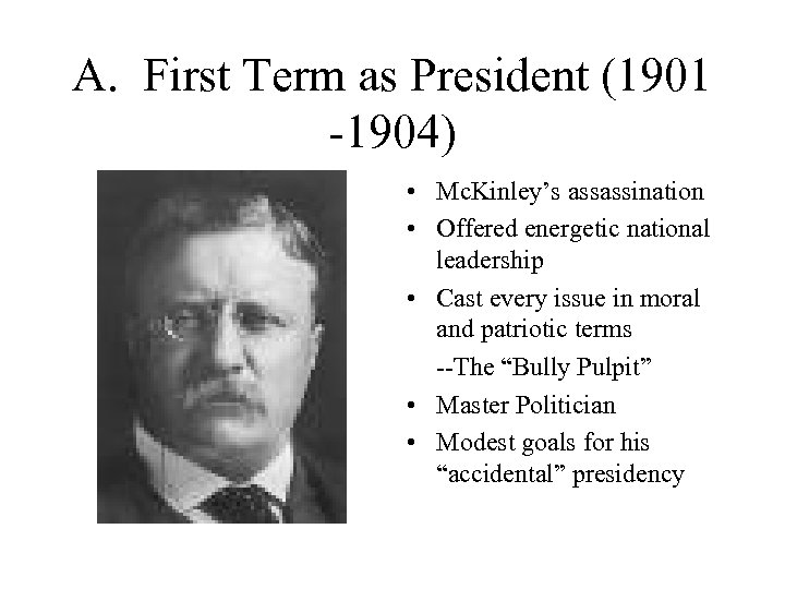 A. First Term as President (1901 -1904) • Mc. Kinley's assassination • Offered energetic