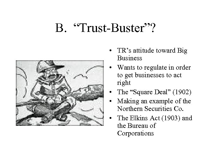 """B. """"Trust-Buster""""? • TR's attitude toward Big Business • Wants to regulate in order"""