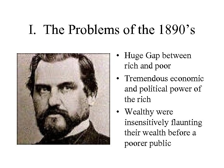 I. The Problems of the 1890's • Huge Gap between rich and poor •