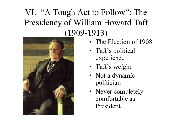 """VI. """"A Tough Act to Follow"""": The Presidency of William Howard Taft (1909 -1913)"""