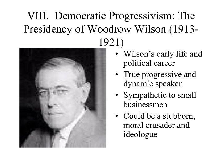 VIII. Democratic Progressivism: The Presidency of Woodrow Wilson (19131921) • Wilson's early life and
