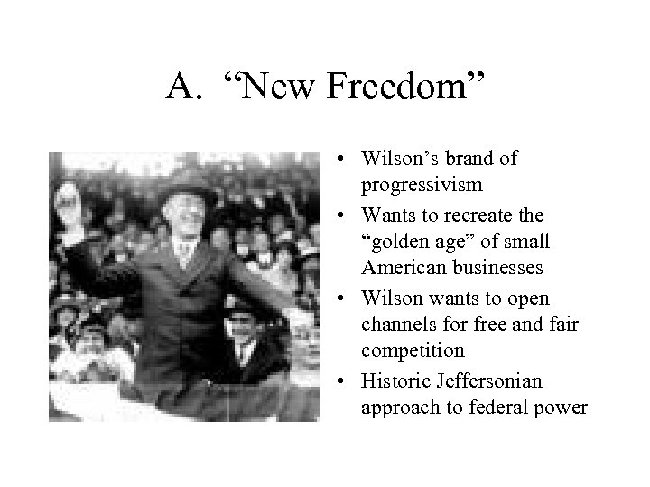 """A. """"New Freedom"""" • Wilson's brand of progressivism • Wants to recreate the """"golden"""