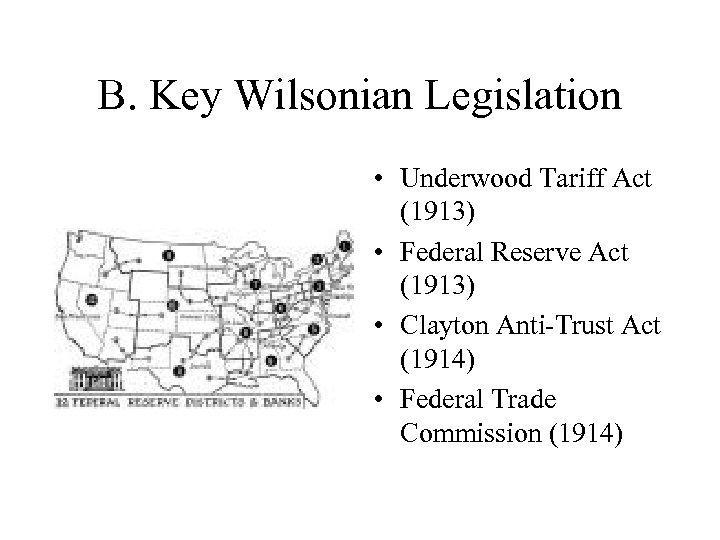 B. Key Wilsonian Legislation • Underwood Tariff Act (1913) • Federal Reserve Act (1913)